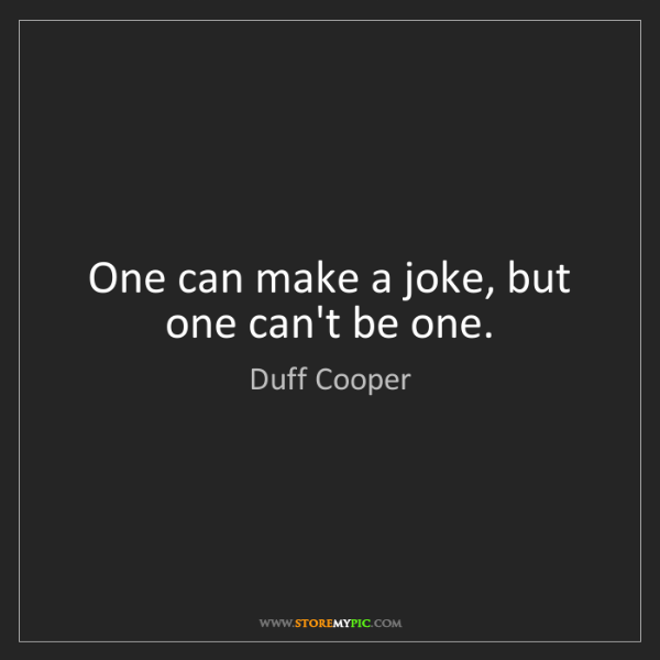 Duff Cooper: One can make a joke, but one can't be one.
