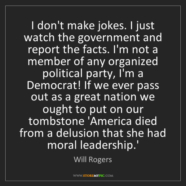 Will Rogers: I don't make jokes. I just watch the government and report...