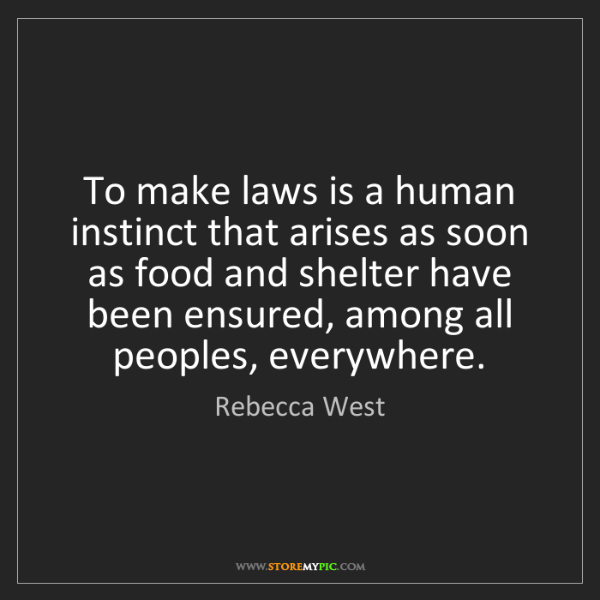 Rebecca West: To make laws is a human instinct that arises as soon...