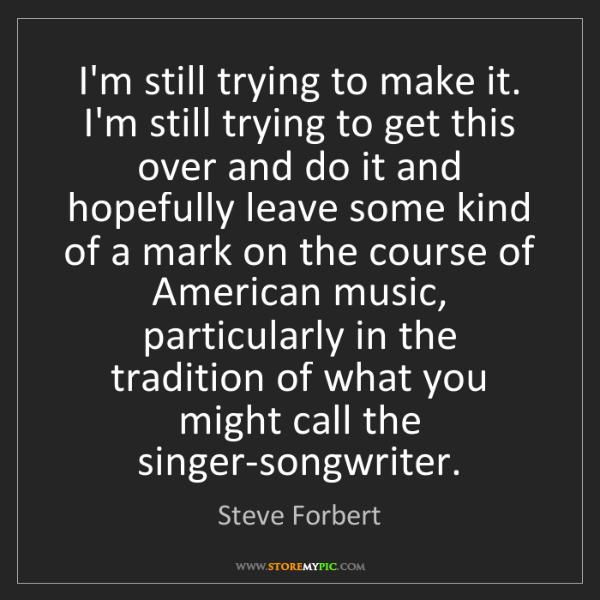 Steve Forbert: I'm still trying to make it. I'm still trying to get...