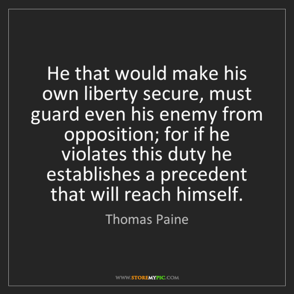 Thomas Paine: He that would make his own liberty secure, must guard...
