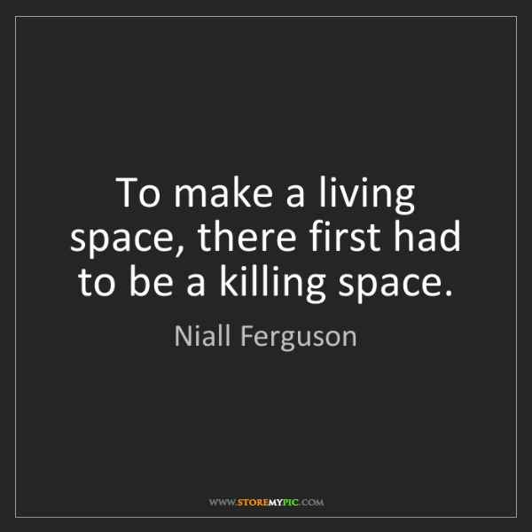 Niall Ferguson: To make a living space, there first had to be a killing...
