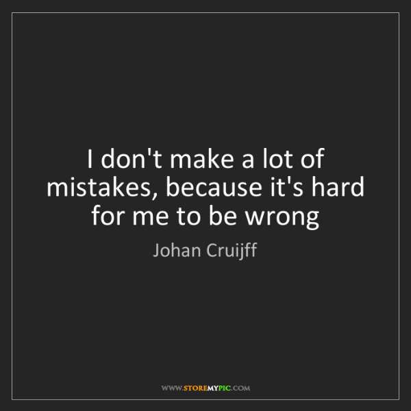 Johan Cruijff: I don't make a lot of mistakes, because it's hard for...