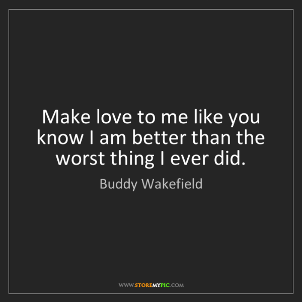 Buddy Wakefield: Make love to me like you know I am better than the worst...