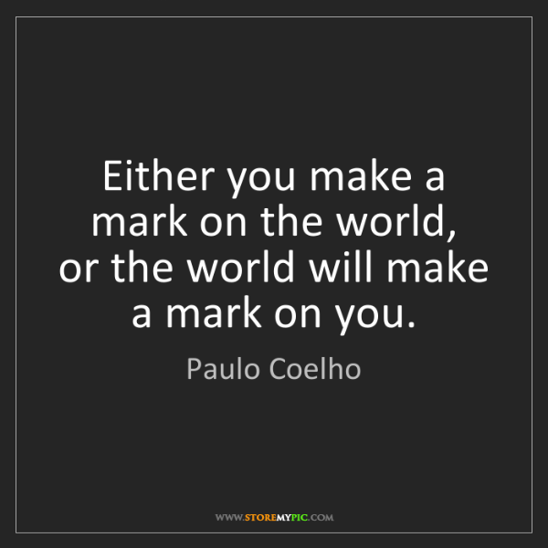 Paulo Coelho: Either you make a mark on the world,   or the world will...