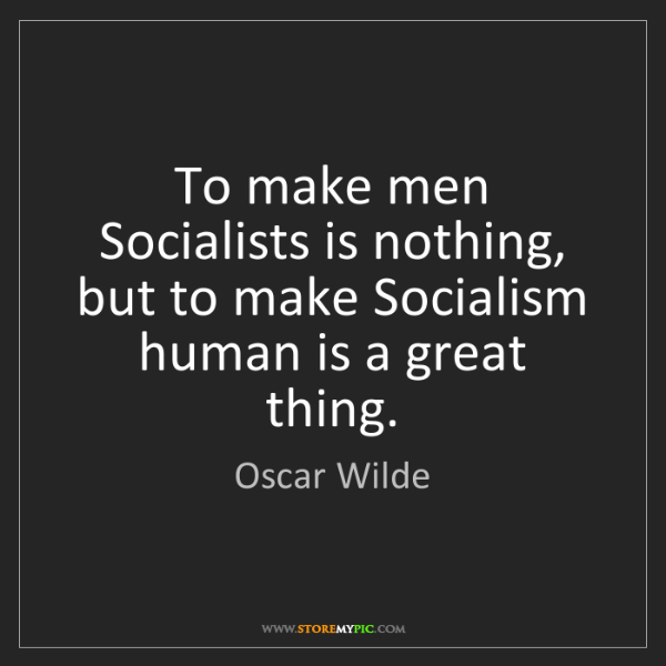 Oscar Wilde: To make men Socialists is nothing, but to make Socialism...