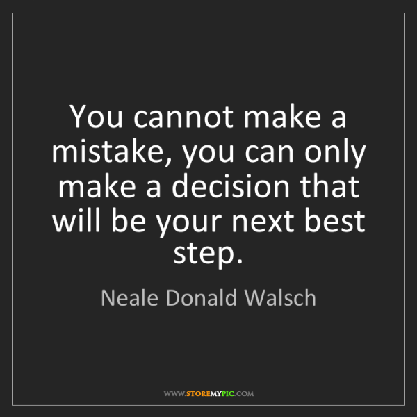 Neale Donald Walsch: You cannot make a mistake, you can only make a decision...
