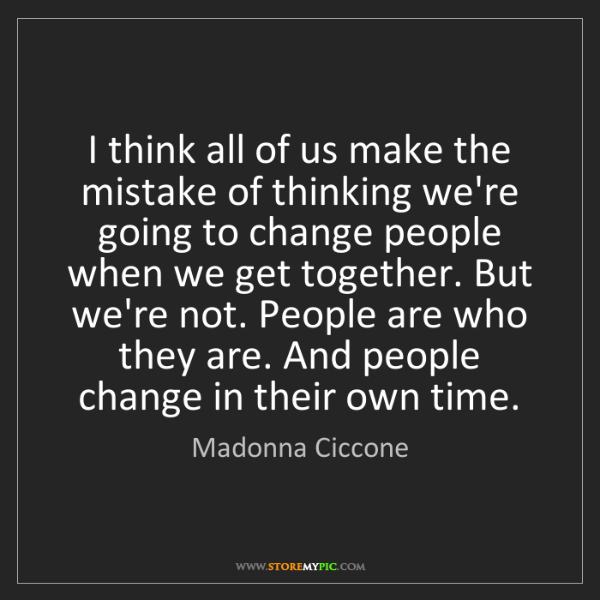 Madonna Ciccone: I think all of us make the mistake of thinking we're...