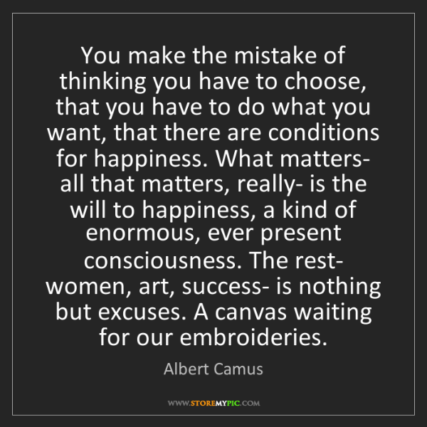 Albert Camus: You make the mistake of thinking you have to choose,...