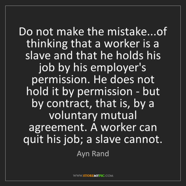 Ayn Rand: Do not make the mistake...of thinking that a worker is...