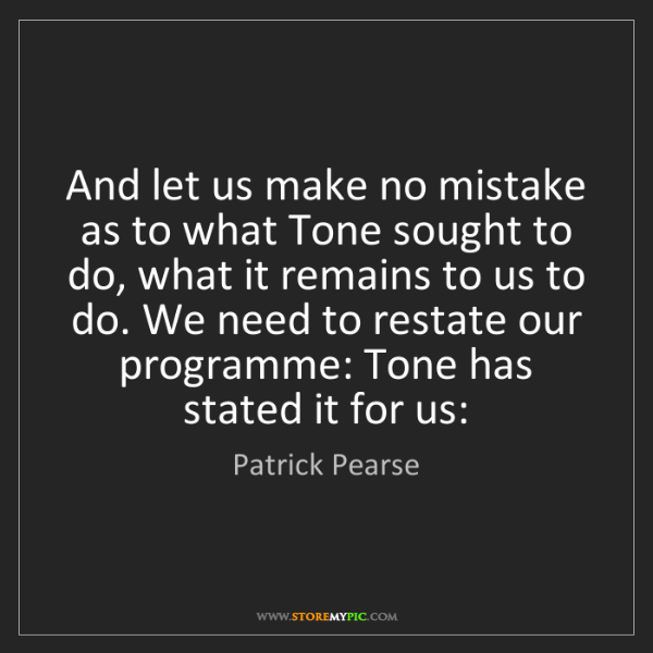 Patrick Pearse: And let us make no mistake as to what Tone sought to...