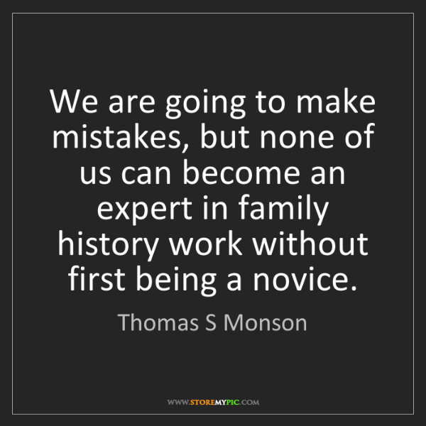 Thomas S Monson: We are going to make mistakes, but none of us can become...