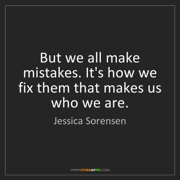 Jessica Sorensen: But we all make mistakes. It's how we fix them that makes...
