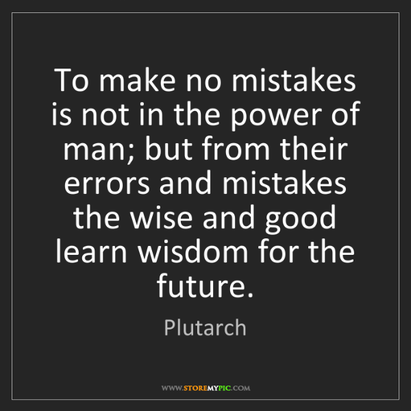 Plutarch: To make no mistakes is not in the power of man; but from...