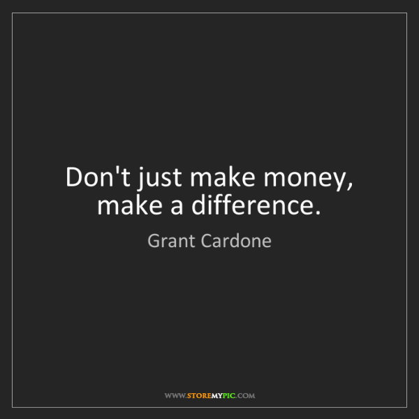 Grant Cardone: Don't just make money, make a difference.