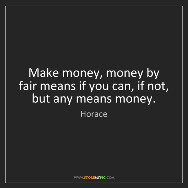 Horace: Make money, money by fair means if you can, if not, but...