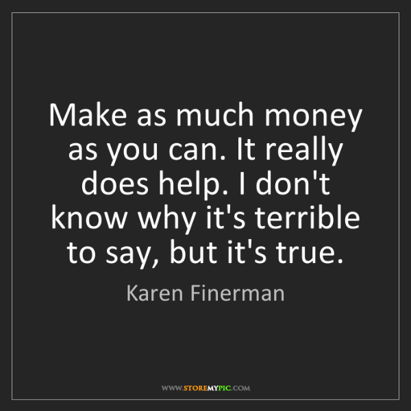 Karen Finerman: Make as much money as you can. It really does help. I...
