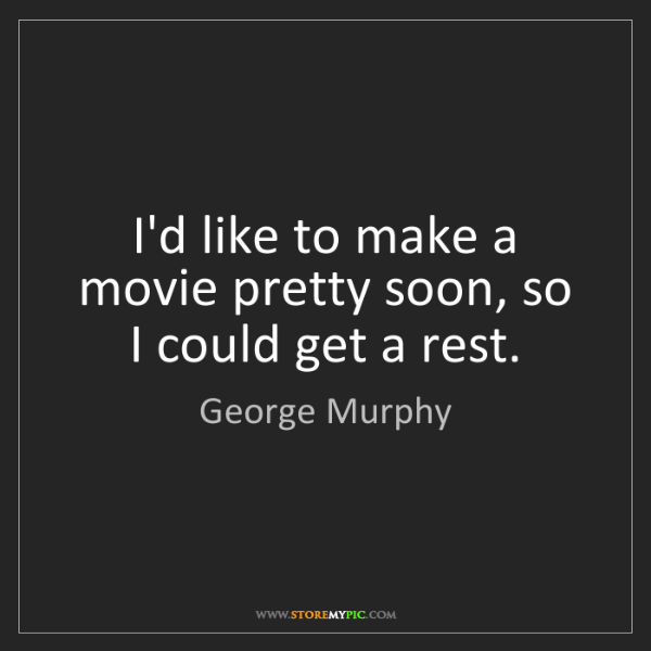 George Murphy: I'd like to make a movie pretty soon, so I could get...