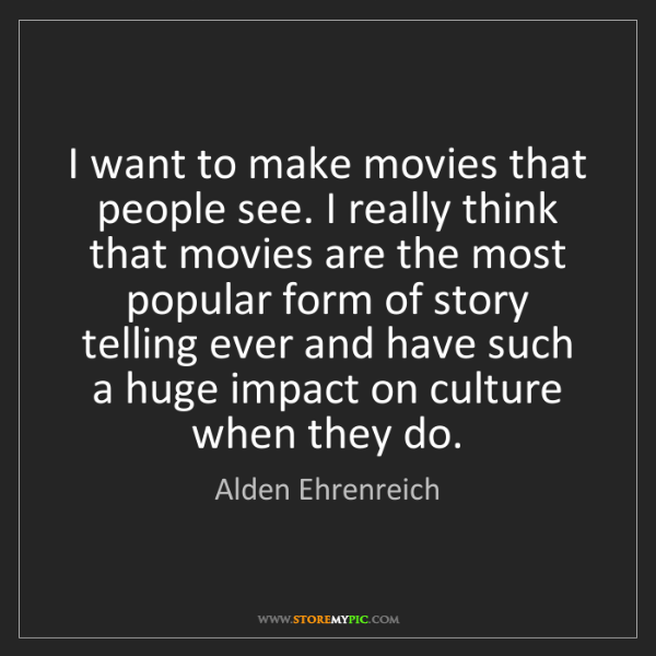 Alden Ehrenreich: I want to make movies that people see. I really think...