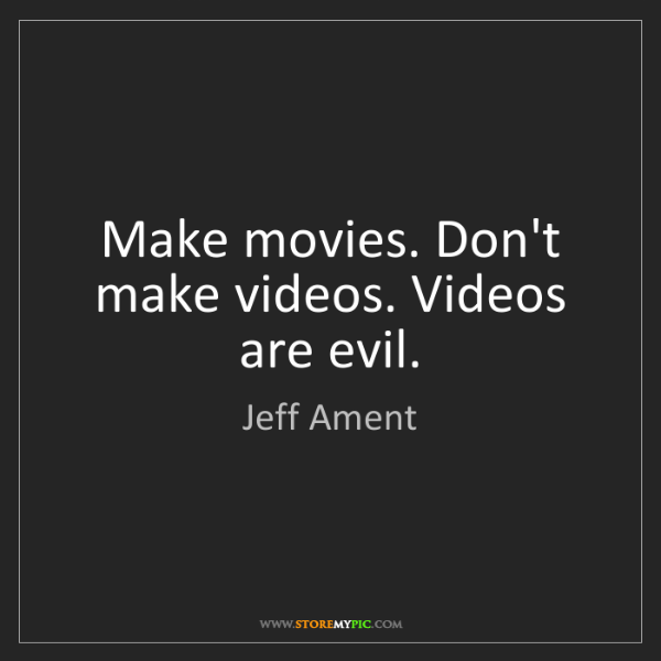 Jeff Ament: Make movies. Don't make videos. Videos are evil.