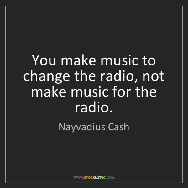 Nayvadius Cash: You make music to change the radio, not make music for...