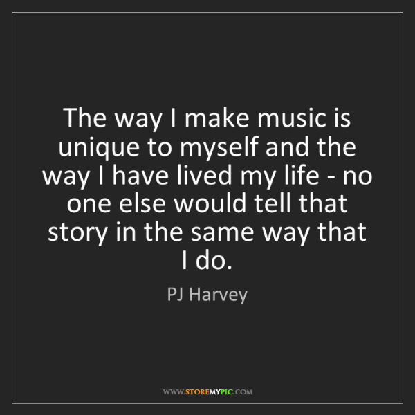 PJ Harvey: The way I make music is unique to myself and the way...