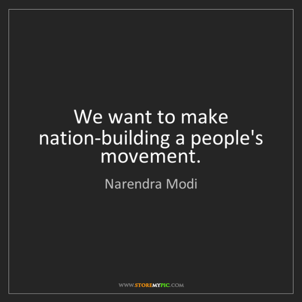 Narendra Modi: We want to make nation-building a people's movement.