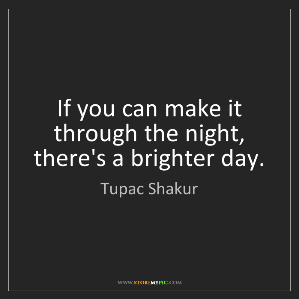 Tupac Shakur: If you can make it through the night, there's a brighter...