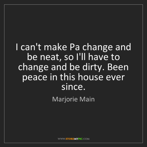 Marjorie Main: I can't make Pa change and be neat, so I'll have to change...