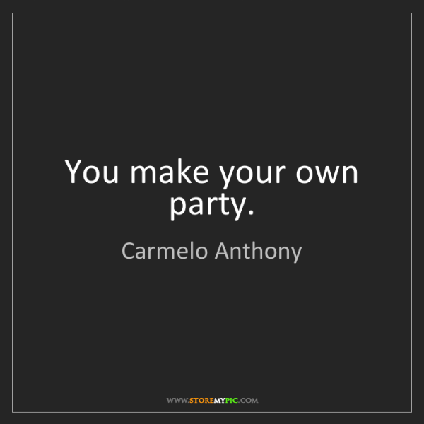 Carmelo Anthony: You make your own party.