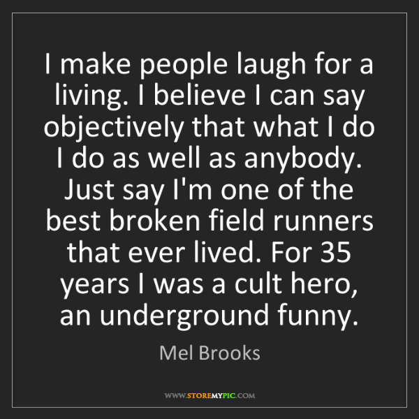 Mel Brooks: I make people laugh for a living. I believe I can say...