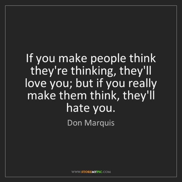 Don Marquis: If you make people think they're thinking, they'll love...