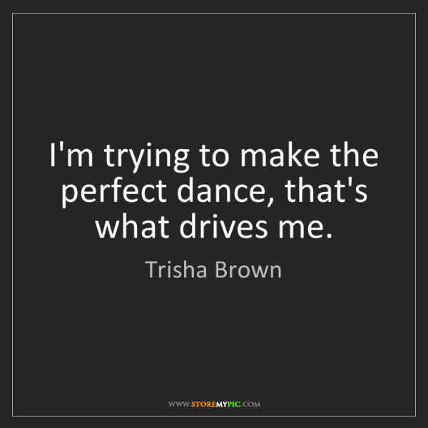 Trisha Brown: I'm trying to make the perfect dance, that's what drives...