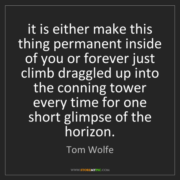 Tom Wolfe: it is either make this thing permanent inside of you...