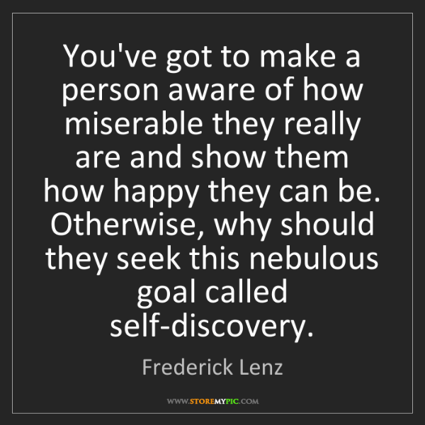 Frederick Lenz: You've got to make a person aware of how miserable they...