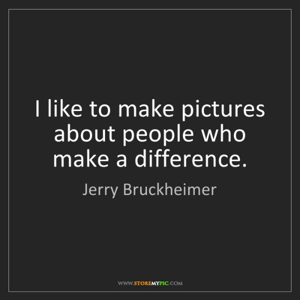 Jerry Bruckheimer: I like to make pictures about people who make a difference.
