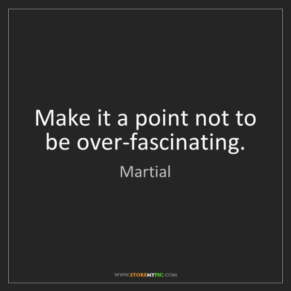 Martial: Make it a point not to be over-fascinating.