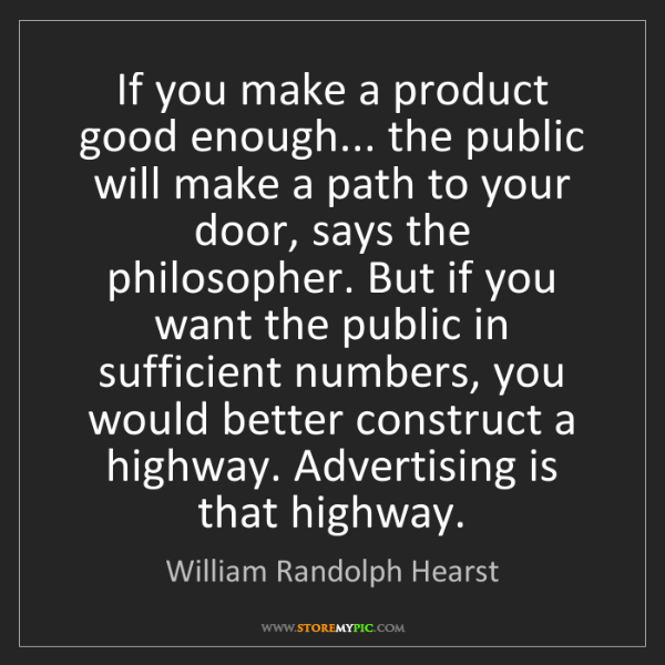 William Randolph Hearst: If you make a product good enough... the public will...