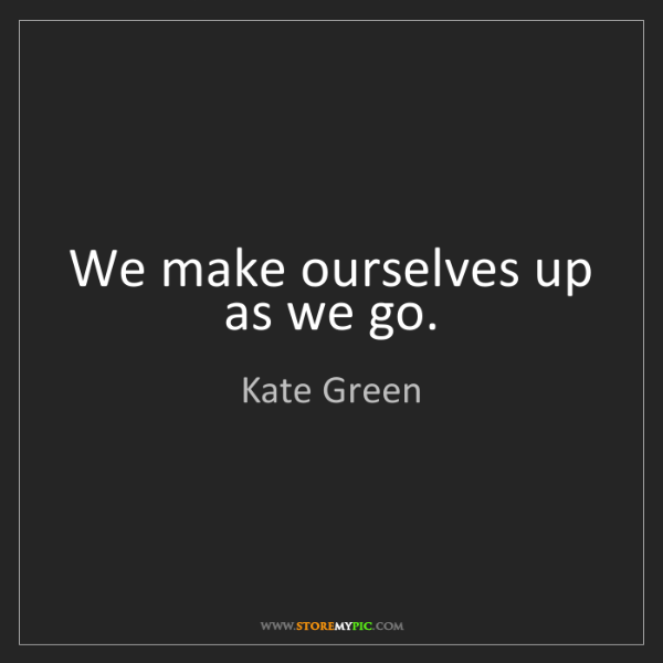 Kate Green: We make ourselves up as we go.