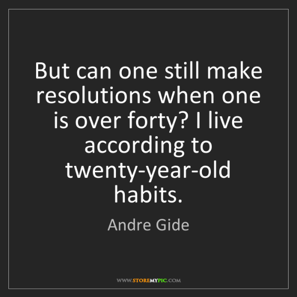 Andre Gide: But can one still make resolutions when one is over forty?...