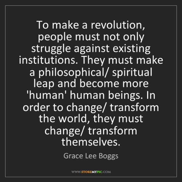 Grace Lee Boggs: To make a revolution, people must not only struggle against...