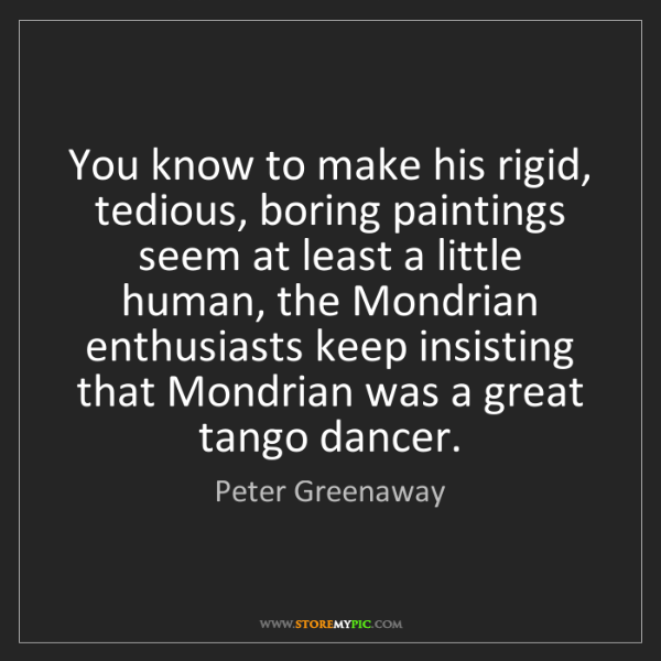 Peter Greenaway: You know to make his rigid, tedious, boring paintings...