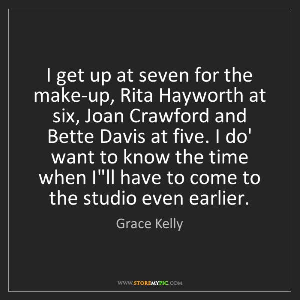 Grace Kelly: I get up at seven for the make-up, Rita Hayworth at six,...
