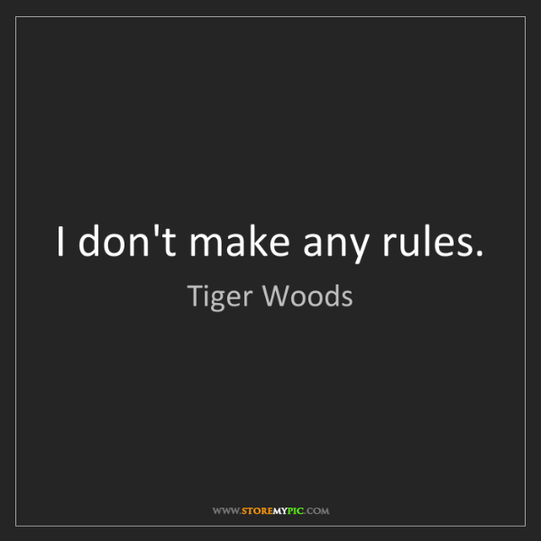 Tiger Woods: I don't make any rules.