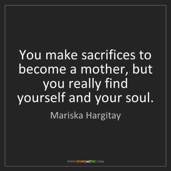 Mariska Hargitay: You make sacrifices to become a mother, but you really...