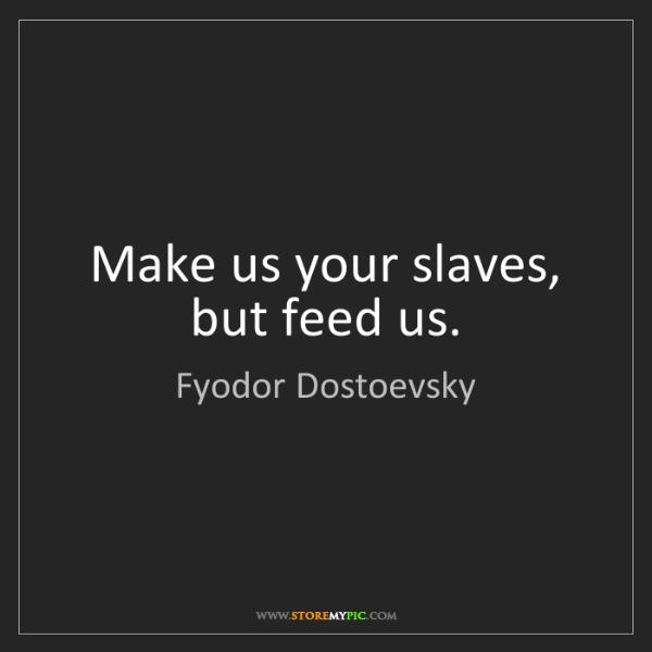 Fyodor Dostoevsky: Make us your slaves, but feed us.