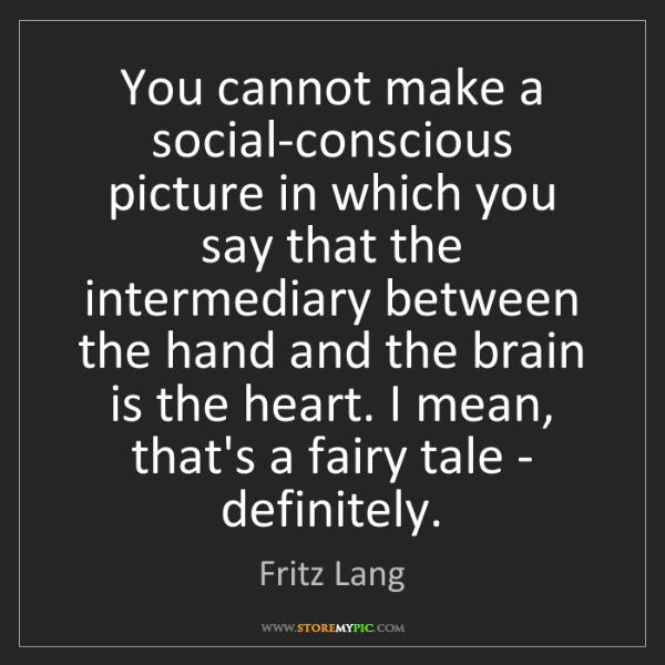 Fritz Lang: You cannot make a social-conscious picture in which you...
