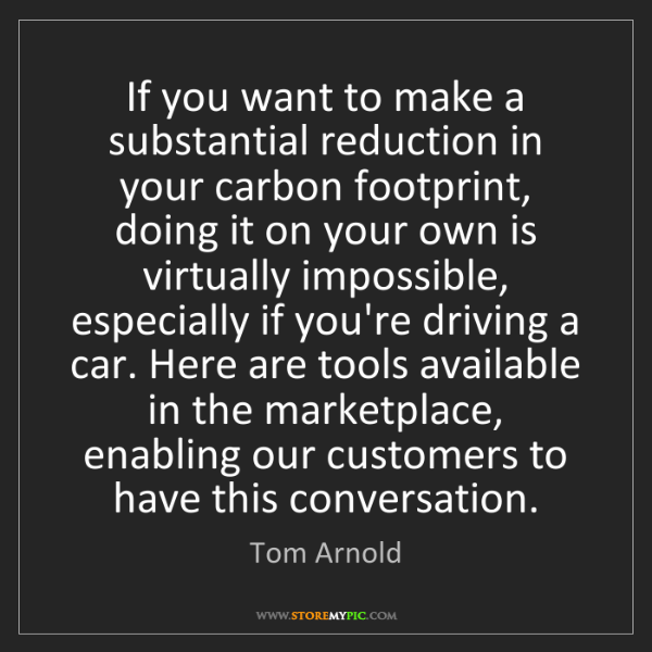 Tom Arnold: If you want to make a substantial reduction in your carbon...