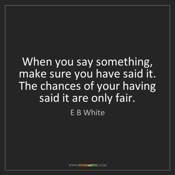 E B White: When you say something, make sure you have said it. The...