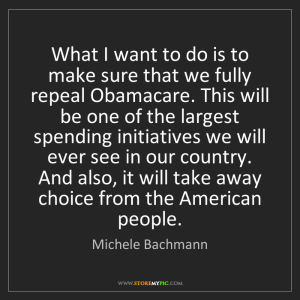 Michele Bachmann: What I want to do is to make sure that we fully repeal...